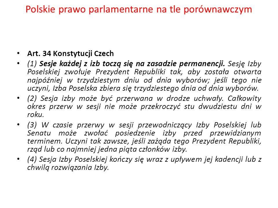 Polskie prawo parlamentarne na tle porównawczym Art. 34 Konstytucji Czech (1) Sesje każdej z izb toczą się na zasadzie permanencji. Sesję Izby Poselsk