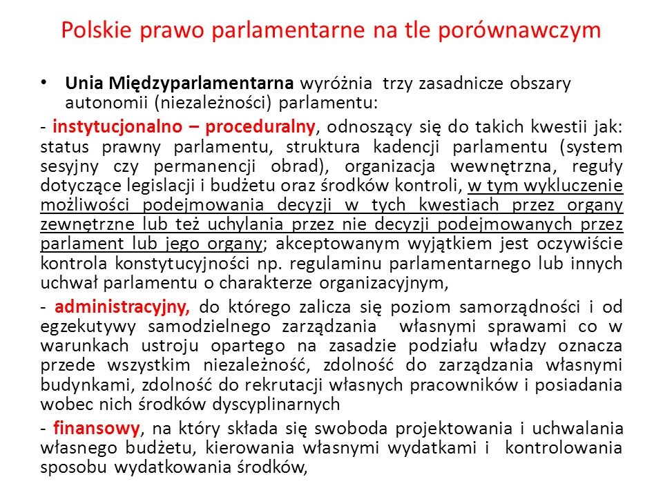 Polskie prawo parlamentarne na tle porównawczym Unia Międzyparlamentarna wyróżnia trzy zasadnicze obszary autonomii (niezależności) parlamentu: - inst