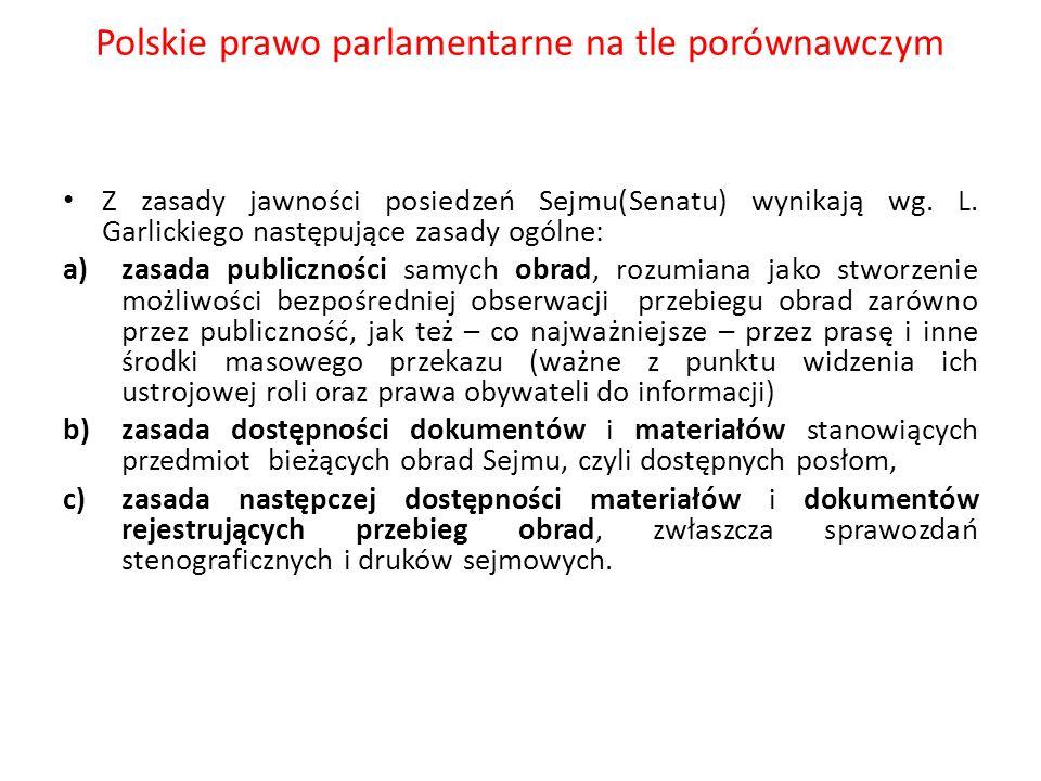 Polskie prawo parlamentarne na tle porównawczym Z zasady jawności posiedzeń Sejmu(Senatu) wynikają wg. L. Garlickiego następujące zasady ogólne: a)zas
