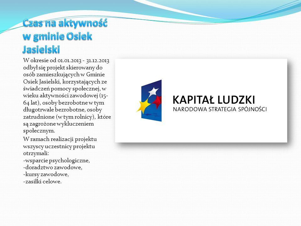 W okresie od 01.01.2013 - 31.12.2013 odbył się projekt skierowany do osób zamieszkujących w Gminie Osiek Jasielski, korzystających ze świadczeń pomocy społecznej, w wieku aktywności zawodowej (15- 64 lat), osoby bezrobotne w tym długotrwale bezrobotne, osoby zatrudnione (w tym rolnicy), które są zagrożone wykluczeniem społecznym.