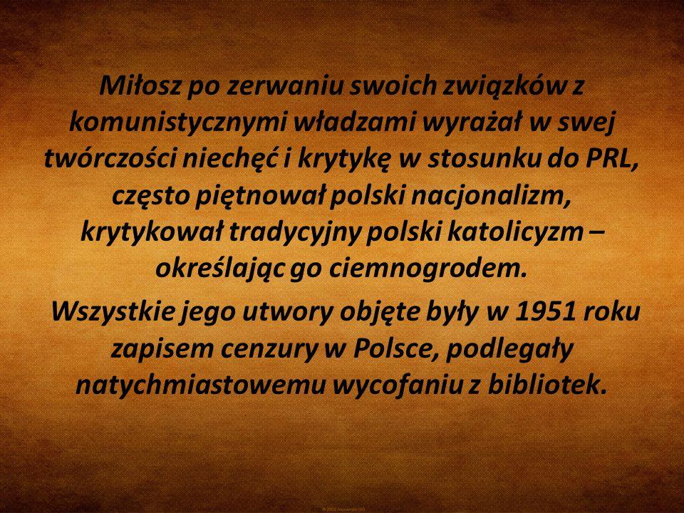 Miłosz po zerwaniu swoich związków z komunistycznymi władzami wyrażał w swej twórczości niechęć i krytykę w stosunku do PRL, często piętnował polski n