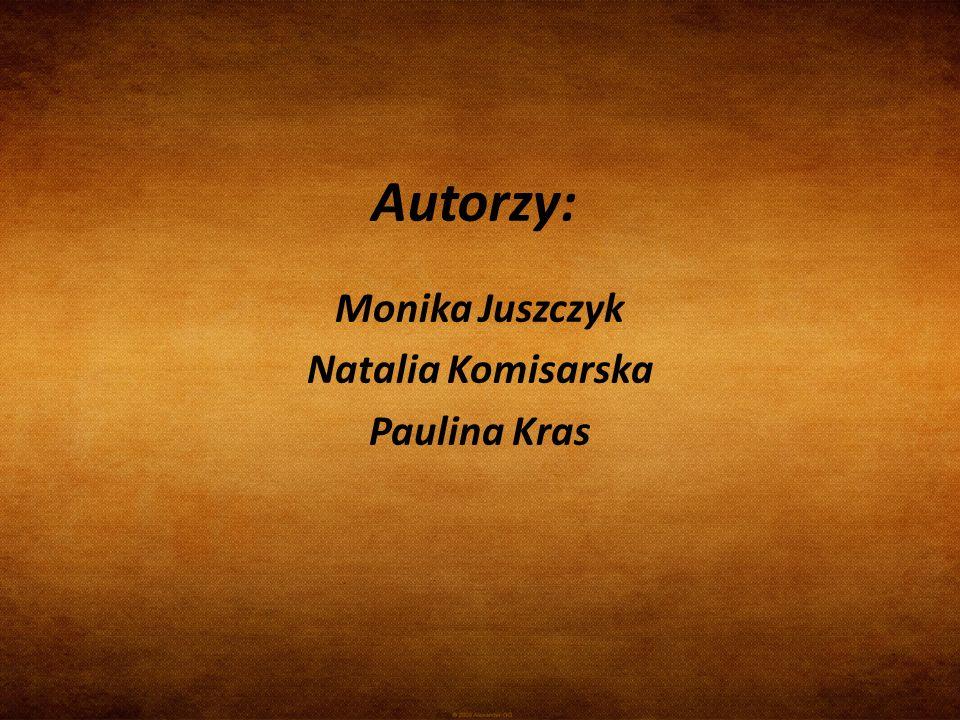 Autorzy: Monika Juszczyk Natalia Komisarska Paulina Kras