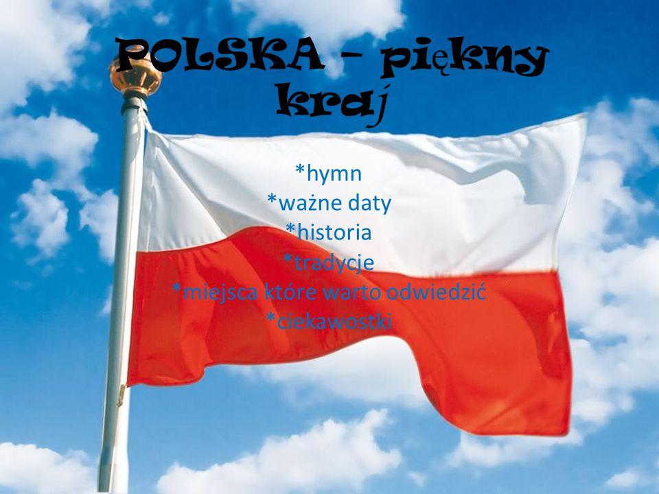 POLSKA – pi ę kny kra j *hymn *ważne daty *historia *tradycje *miejsca które warto odwiedzić *ciekawostki