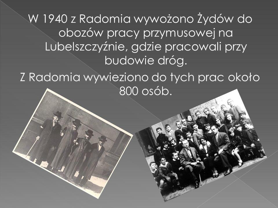W 1940 z Radomia wywożono Żydów do obozów pracy przymusowej na Lubelszczyźnie, gdzie pracowali przy budowie dróg. Z Radomia wywieziono do tych prac ok