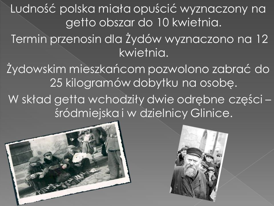 Ludność polska miała opuścić wyznaczony na getto obszar do 10 kwietnia. Termin przenosin dla Żydów wyznaczono na 12 kwietnia. Żydowskim mieszkańcom po