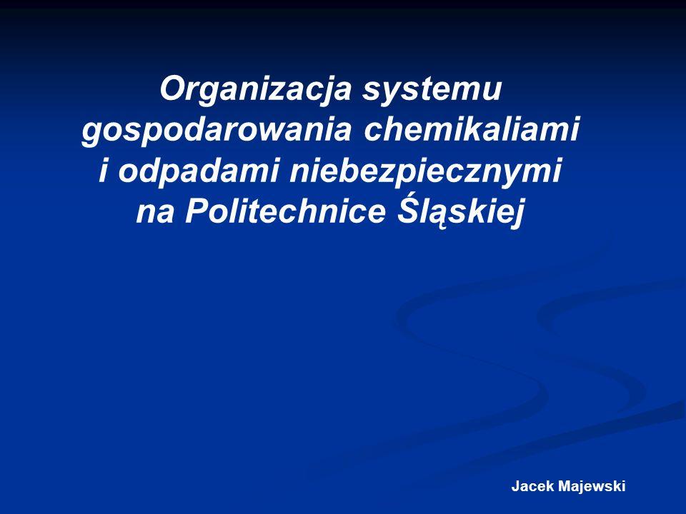 Organizacja systemu gospodarowania chemikaliami i odpadami niebezpiecznymi na Politechnice Śląskiej Jacek Majewski