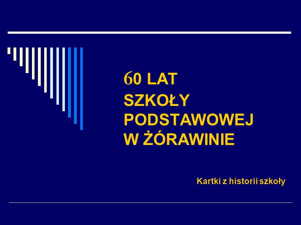 6 0 LAT SZKOŁY PODSTAWOWEJ W ŻÓRAWINIE Kartki z historii szkoły