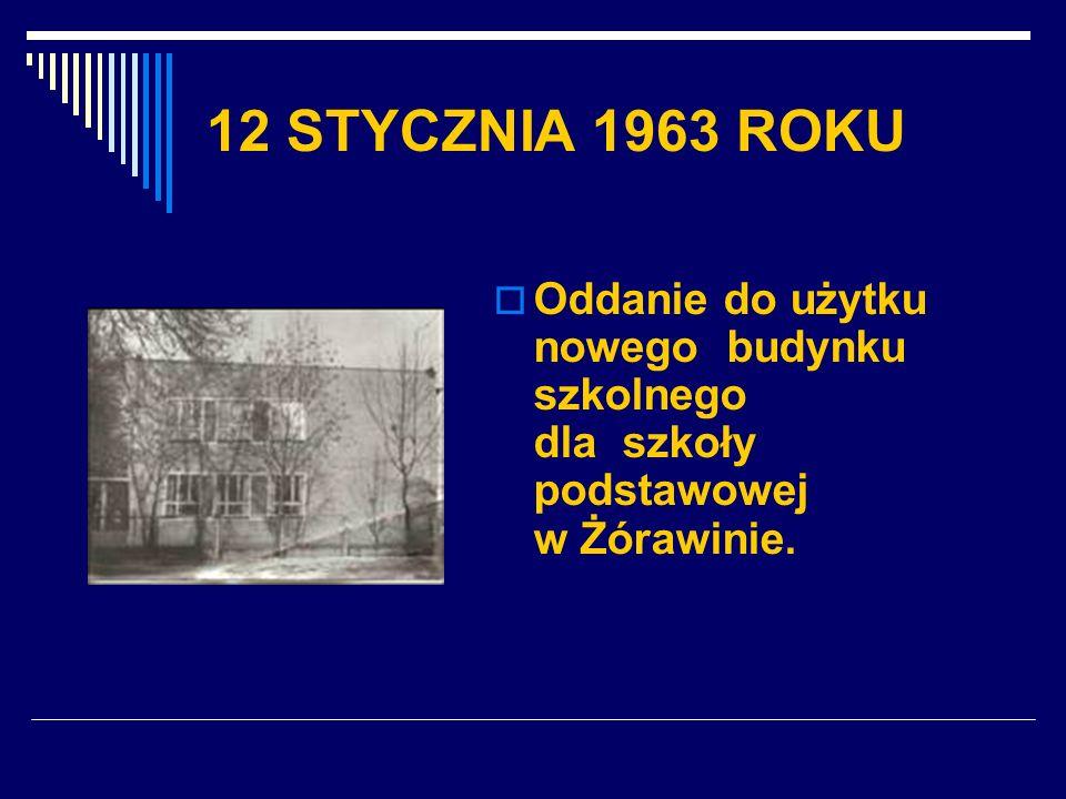 12 STYCZNIA 1963 ROKU Oddanie do użytku nowego budynku szkolnego dla szkoły podstawowej w Żórawinie.