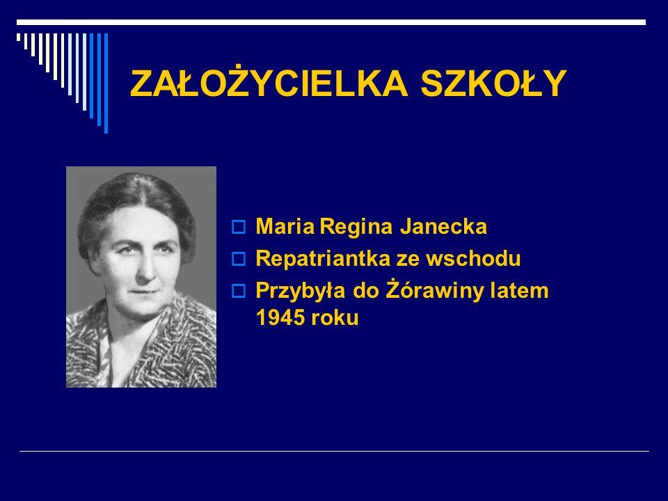 ZAŁOŻYCIELKA SZKOŁY Maria Regina Janecka Repatriantka ze wschodu Przybyła do Żórawiny latem 1945 roku