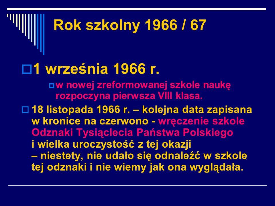 Rok szkolny 1966 / 67 1 września 1966 r. w nowej zreformowanej szkole naukę rozpoczyna pierwsza VIII klasa. 18 listopada 1966 r. – kolejna data zapisa