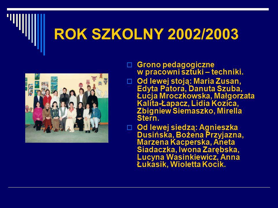 ROK SZKOLNY 2002/2003 Grono pedagogiczne w pracowni sztuki – techniki. Od lewej stoją: Maria Zusan, Edyta Patora, Danuta Szuba, Łucja Mroczkowska, Mał