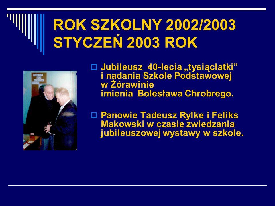 ROK SZKOLNY 2002/2003 STYCZEŃ 2003 ROK Jubileusz 40-lecia tysiąclatki i nadania Szkole Podstawowej w Żórawinie imienia Bolesława Chrobrego. Panowie Ta