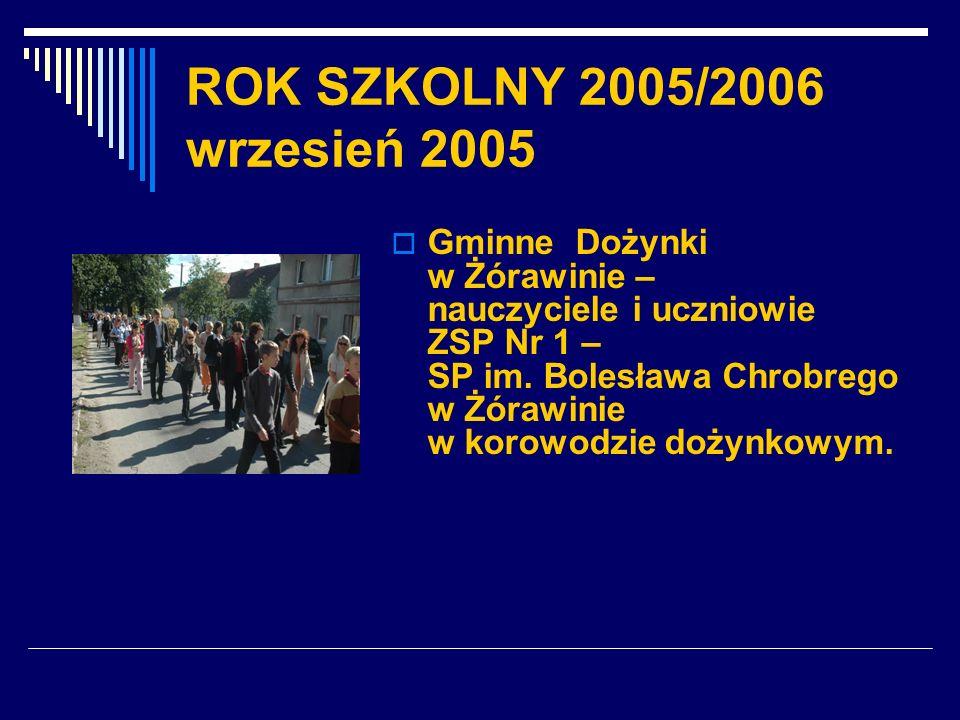 ROK SZKOLNY 2005/2006 wrzesień 2005 Gminne Dożynki w Żórawinie – nauczyciele i uczniowie ZSP Nr 1 – SP im. Bolesława Chrobrego w Żórawinie w korowodzi
