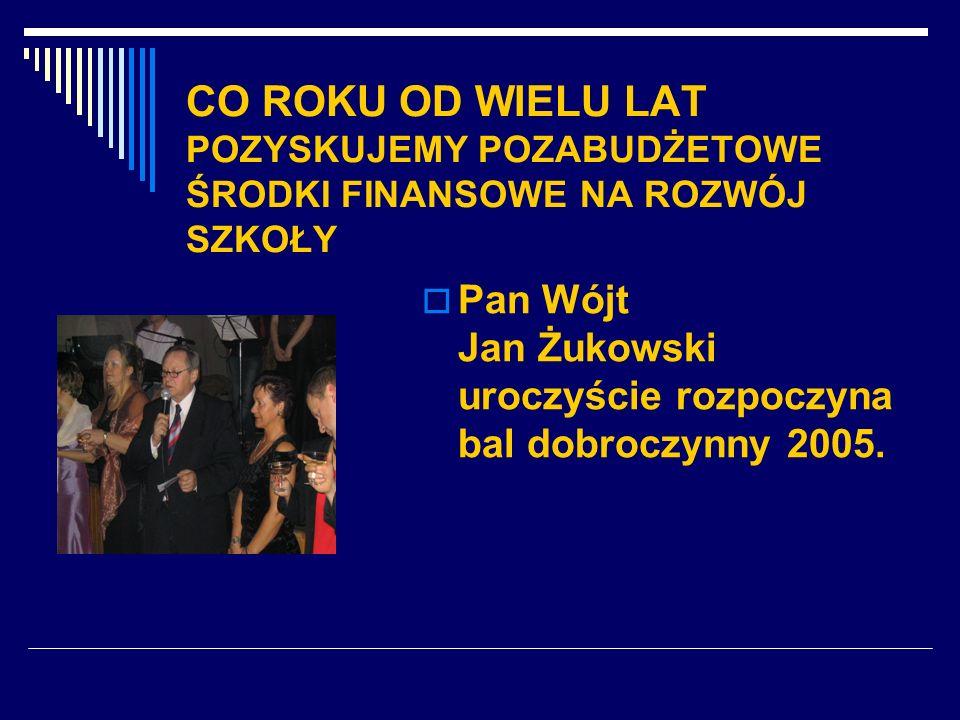 CO ROKU OD WIELU LAT POZYSKUJEMY POZABUDŻETOWE ŚRODKI FINANSOWE NA ROZWÓJ SZKOŁY Pan Wójt Jan Żukowski uroczyście rozpoczyna bal dobroczynny 2005.
