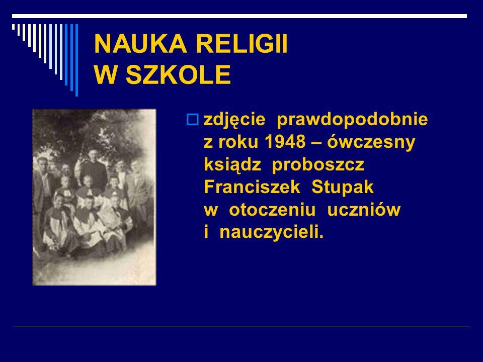 NAUKA RELIGII W SZKOLE zdjęcie prawdopodobnie z roku 1948 – ówczesny ksiądz proboszcz Franciszek Stupak w otoczeniu uczniów i nauczycieli.