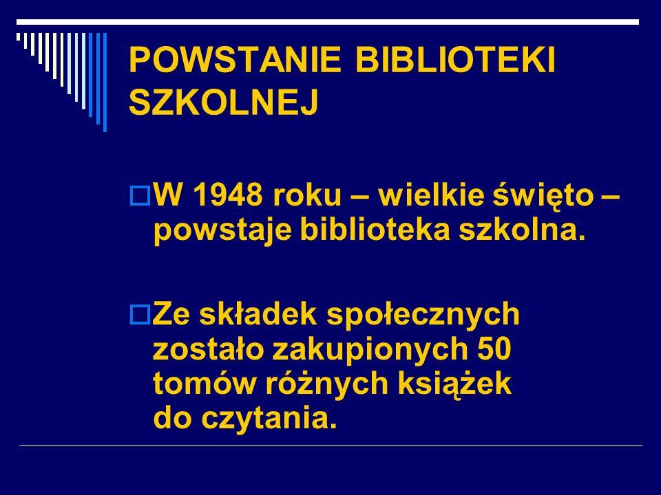 POWSTANIE BIBLIOTEKI SZKOLNEJ W 1948 roku – wielkie święto – powstaje biblioteka szkolna. Ze składek społecznych zostało zakupionych 50 tomów różnych