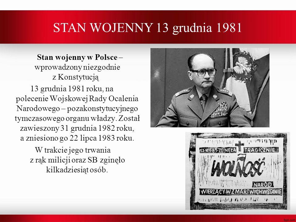 STAN WOJENNY 13 grudnia 1981 Stan wojenny w Polsce – wprowadzony niezgodnie z Konstytucją 13 grudnia 1981 roku, na polecenie Wojskowej Rady Ocalenia N