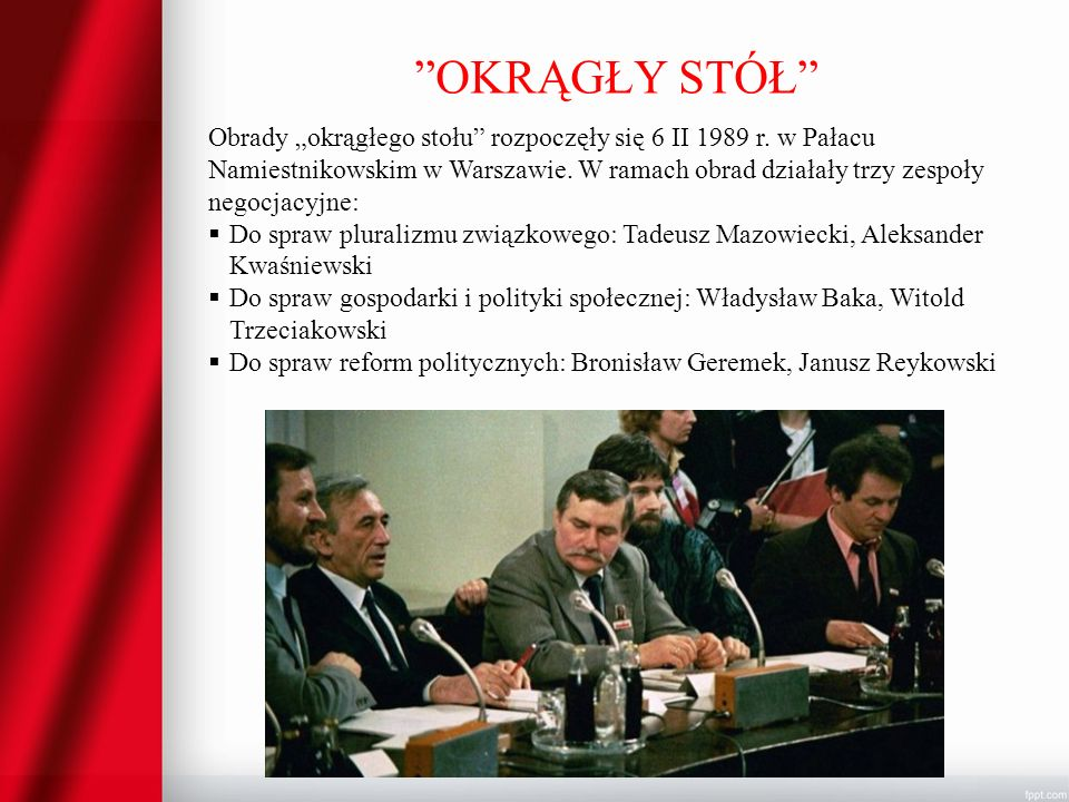OKRĄGŁY STÓŁ Obrady okrągłego stołu rozpoczęły się 6 II 1989 r. w Pałacu Namiestnikowskim w Warszawie. W ramach obrad działały trzy zespoły negocjacyj