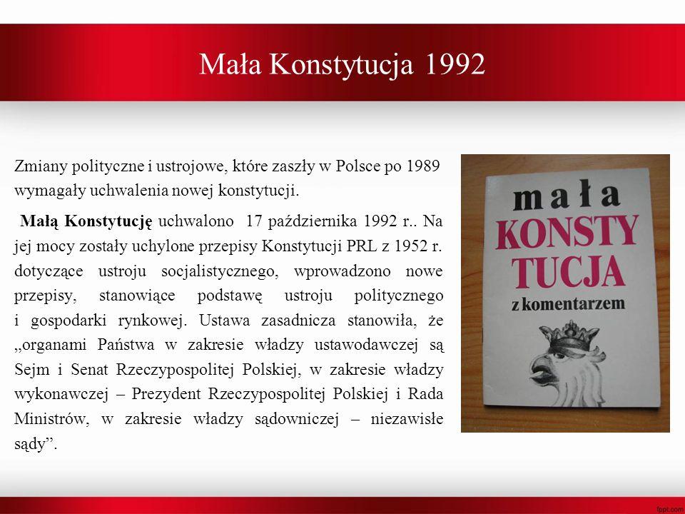 Mała Konstytucja 1992 Zmiany polityczne i ustrojowe, które zaszły w Polsce po 1989 wymagały uchwalenia nowej konstytucji. Małą Konstytucję uchwalono 1