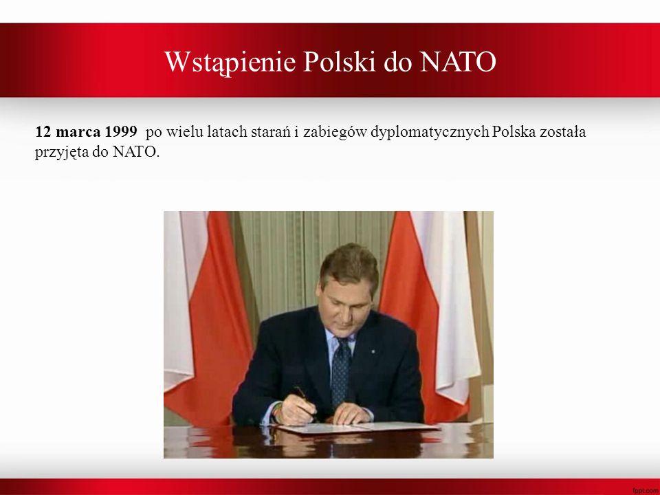 Wstąpienie Polski do NATO 12 marca 1999 po wielu latach starań i zabiegów dyplomatycznych Polska została przyjęta do NATO.