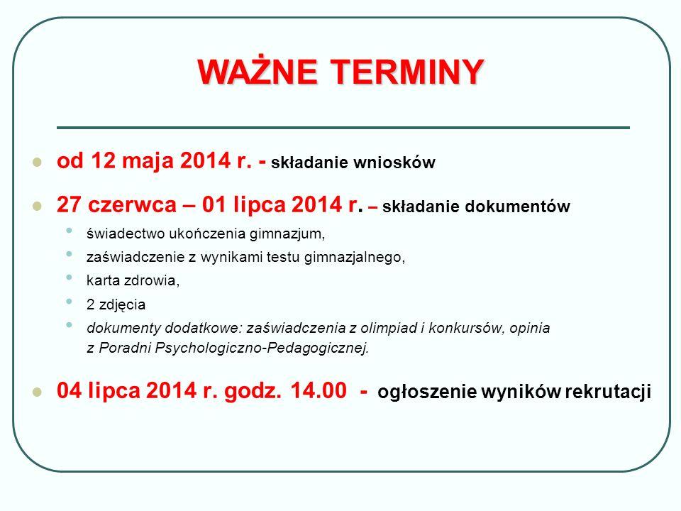 WAŻNE TERMINY od 12 maja 2014 r. - składanie wniosków 27 czerwca – 01 lipca 2014 r. – składanie dokumentów świadectwo ukończenia gimnazjum, zaświadcze