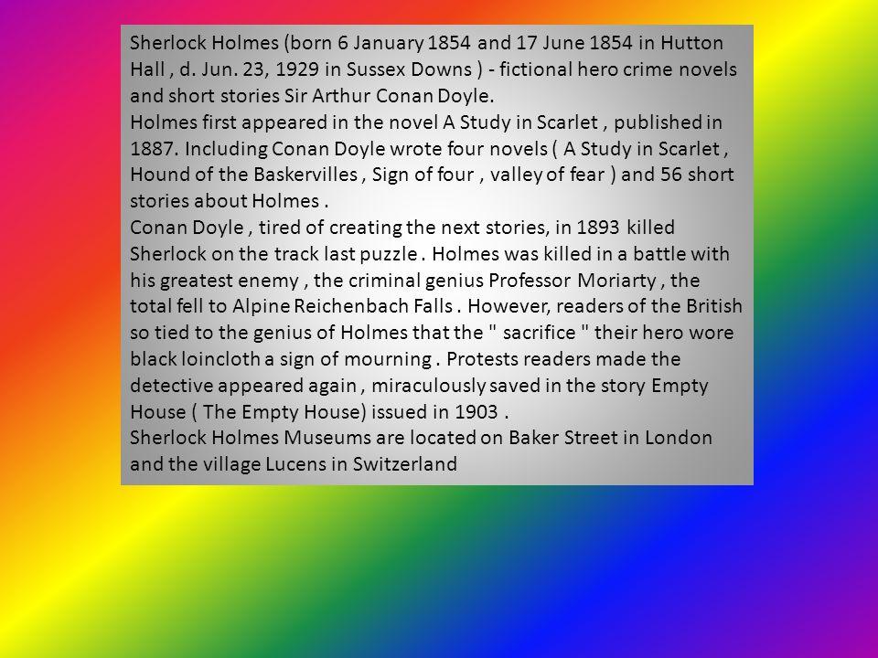 Sherlock Holmes (ur. 6 stycznia 1854 lub 17 czerwca 1854 w Hutton Hall, zm. 23 czerwca 1929 w Downs Sussex) – postać fikcyjna, bohater powieści i opow