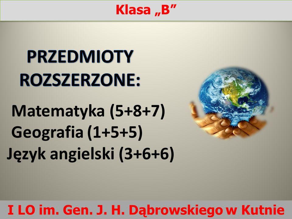 Matematyka (5+8+7) Geografia (1+5+5) Język angielski (3+6+6) I LO im. Gen. J. H. Dąbrowskiego w Kutnie Klasa B