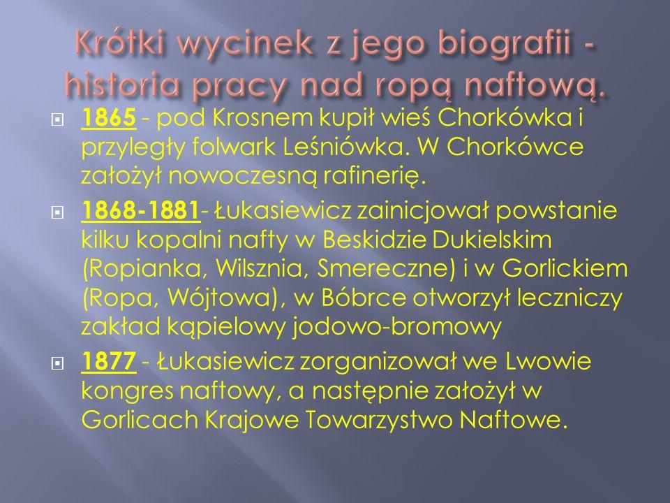 1865 - pod Krosnem kupił wieś Chorkówka i przyległy folwark Leśniówka. W Chorkówce założył nowoczesną rafinerię. 1868-1881 - Łukasiewicz zainicjował p