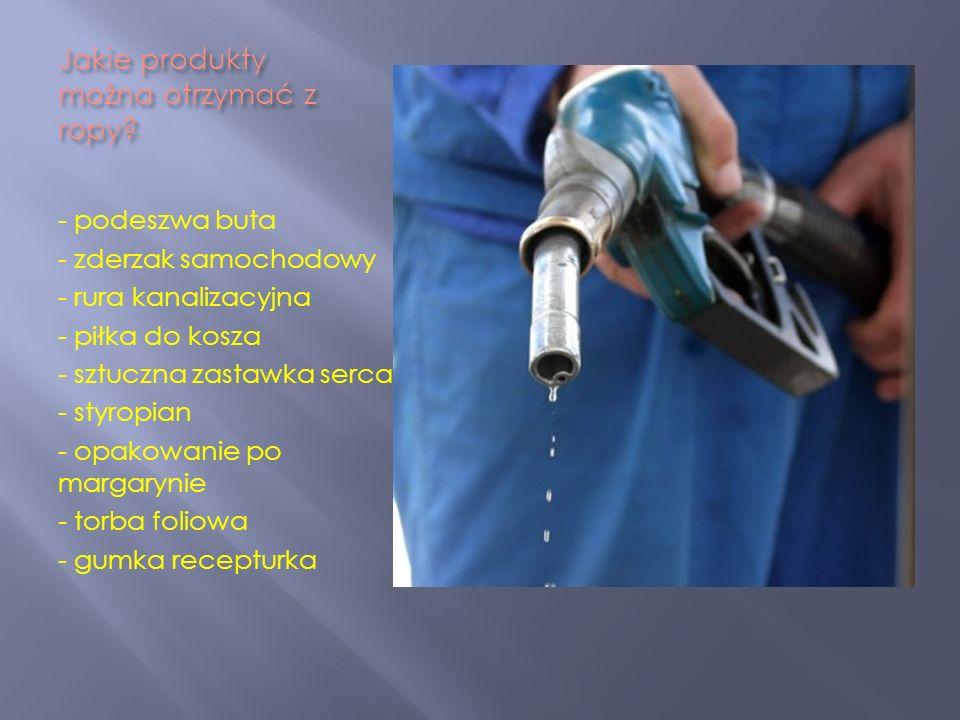 Jakie produkty można otrzymać z ropy? - podeszwa buta - zderzak samochodowy - rura kanalizacyjna - piłka do kosza - sztuczna zastawka serca - styropia