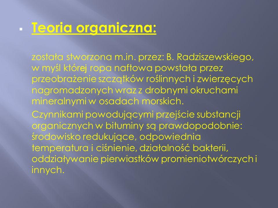 Teoria organiczna: została stworzona m.in. przez: B. Radziszewskiego, w myśl któr ej ropa naftowa powstała przez przeobrażenie szczątków roślinnych i