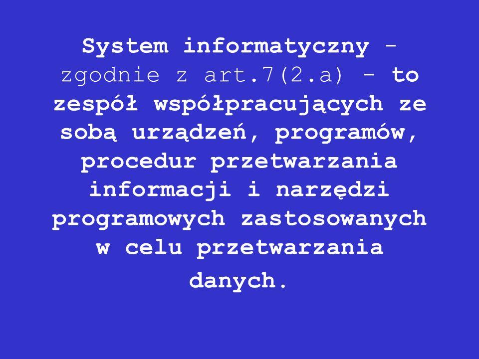 System informatyczny - zgodnie z art.7(2.a) - to zespół współpracujących ze sobą urządzeń, programów, procedur przetwarzania informacji i narzędzi pro