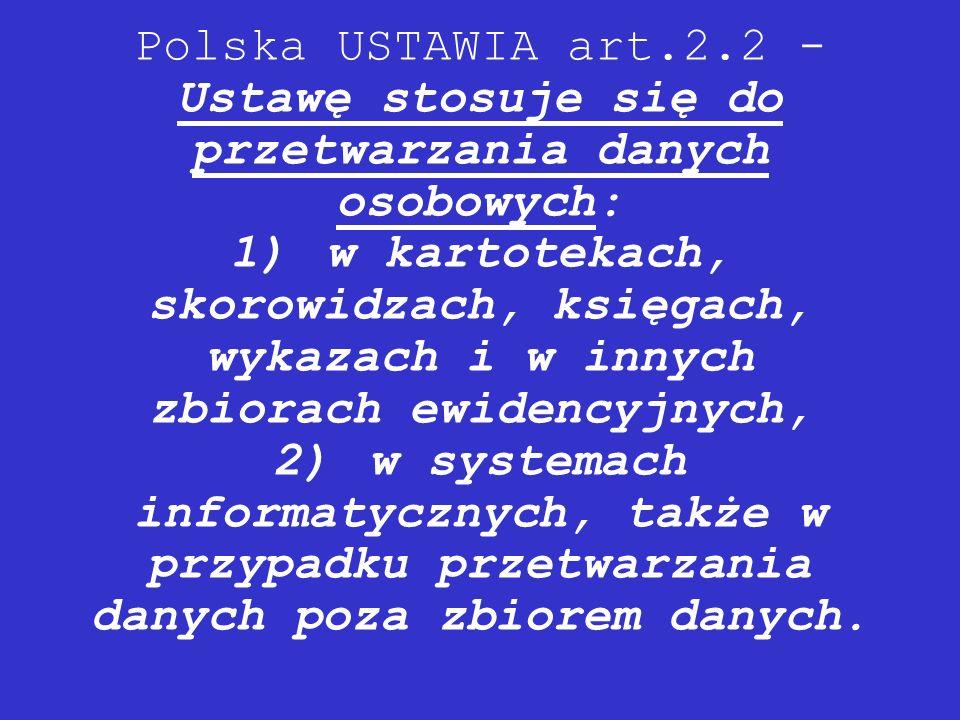 Polska USTAWIA art.2.2 - Ustawę stosuje się do przetwarzania danych osobowych: 1)w kartotekach, skorowidzach, księgach, wykazach i w innych zbiorach e