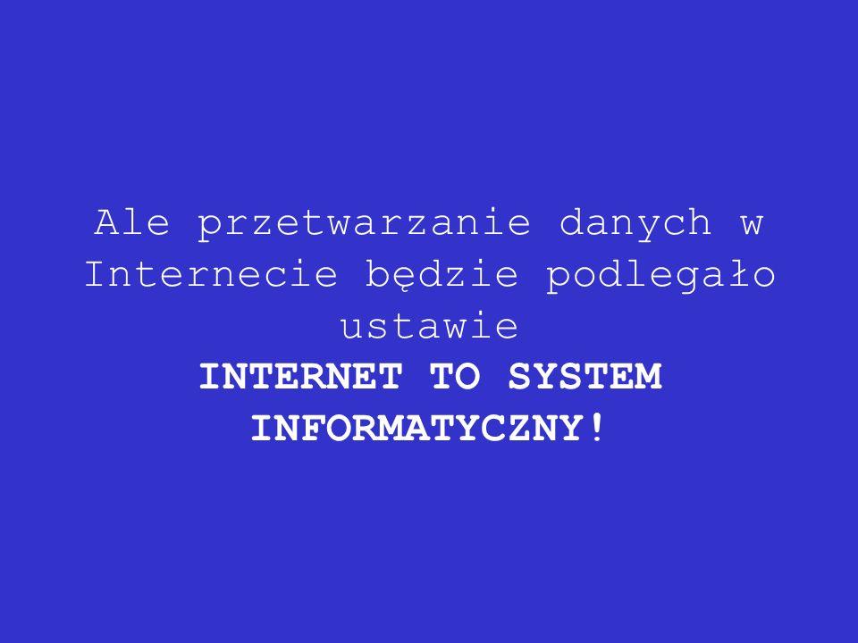 Ale przetwarzanie danych w Internecie będzie podlegało ustawie INTERNET TO SYSTEM INFORMATYCZNY!