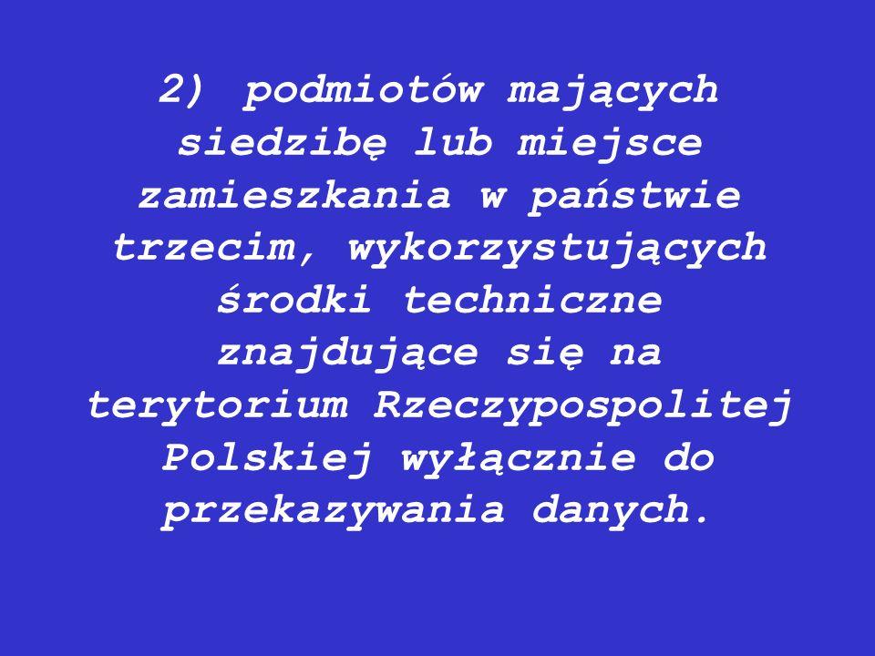 2)podmiotów mających siedzibę lub miejsce zamieszkania w państwie trzecim, wykorzystujących środki techniczne znajdujące się na terytorium Rzeczypospo