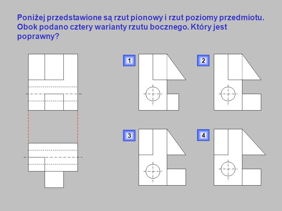 Poniżej przedstawione są rzut pionowy i rzut poziomy przedmiotu. Obok podano cztery warianty rzutu bocznego. Który jest poprawny? 1 3 4 2