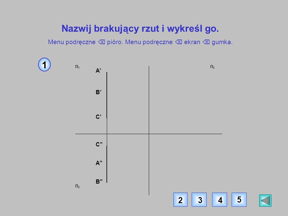 Π1Π1 Π2Π2 Π3Π3 A B C C A B Nazwij brakujący rzut i wykreśl go. Menu podręczne pióro. Menu podręczne ekran gumka. 1 234 5