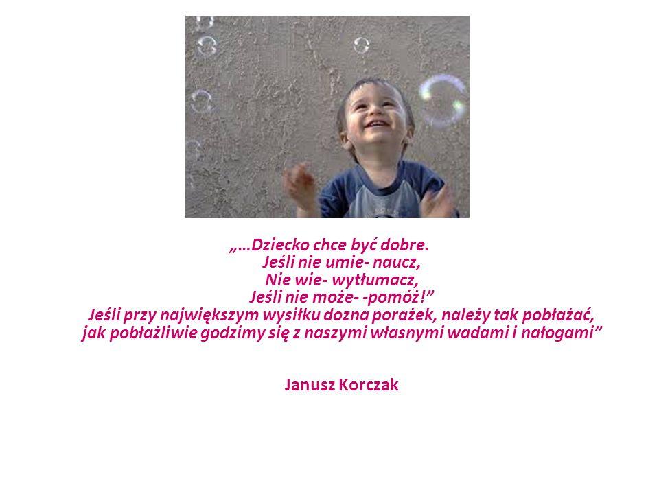 …Dziecko chce być dobre. Jeśli nie umie- naucz, Nie wie- wytłumacz, Jeśli nie może- -pomóż! Jeśli przy największym wysiłku dozna porażek, należy tak p