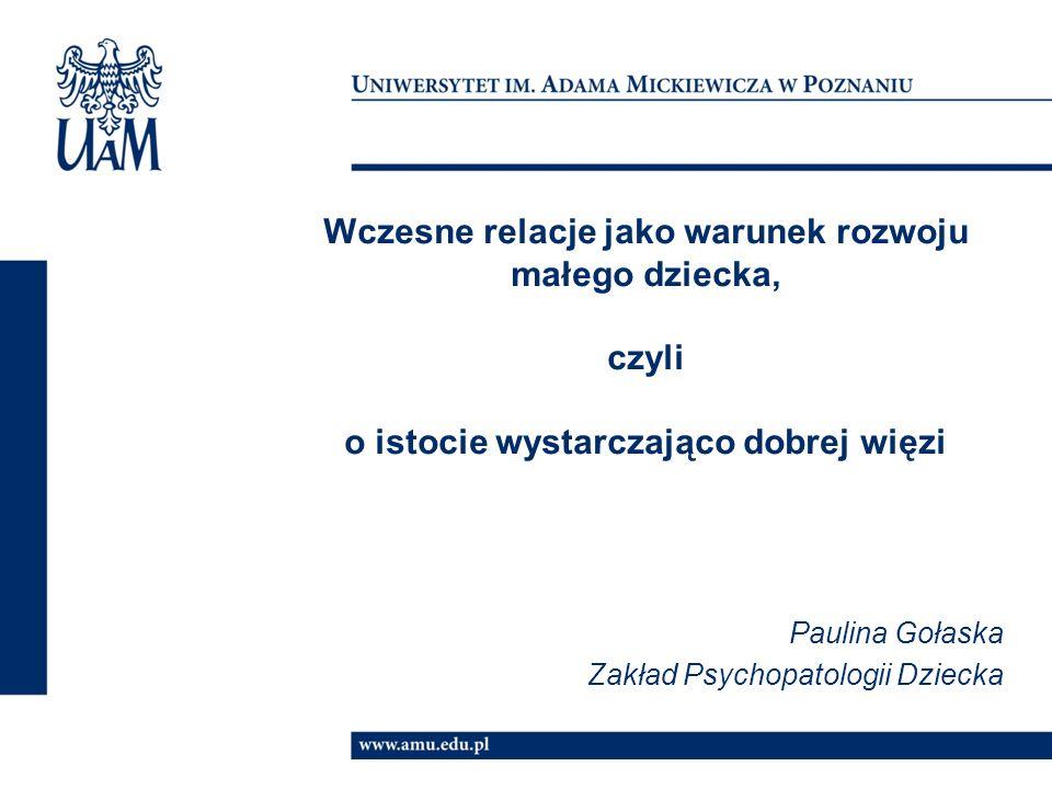 Wczesne relacje jako warunek rozwoju małego dziecka, czyli o istocie wystarczająco dobrej więzi Paulina Gołaska Zakład Psychopatologii Dziecka