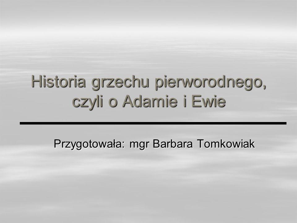 Historia grzechu pierworodnego, czyli o Adamie i Ewie Przygotowała: mgr Barbara Tomkowiak