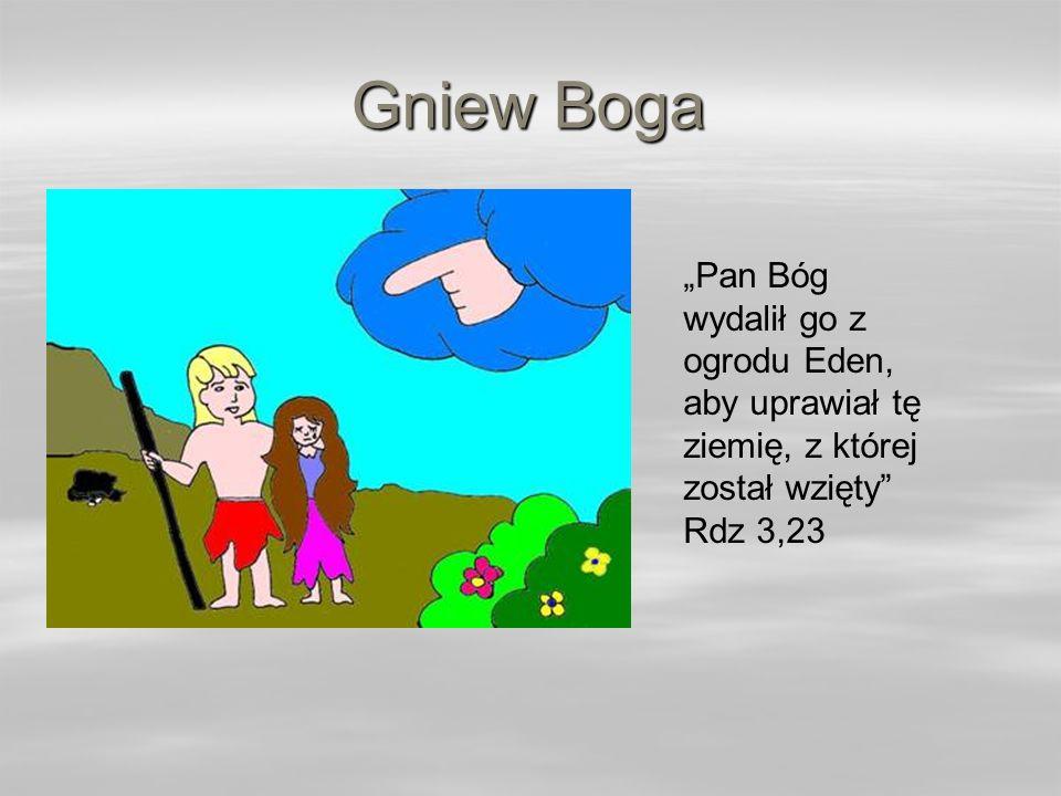 Gniew Boga Pan Bóg wydalił go z ogrodu Eden, aby uprawiał tę ziemię, z której został wzięty Rdz 3,23