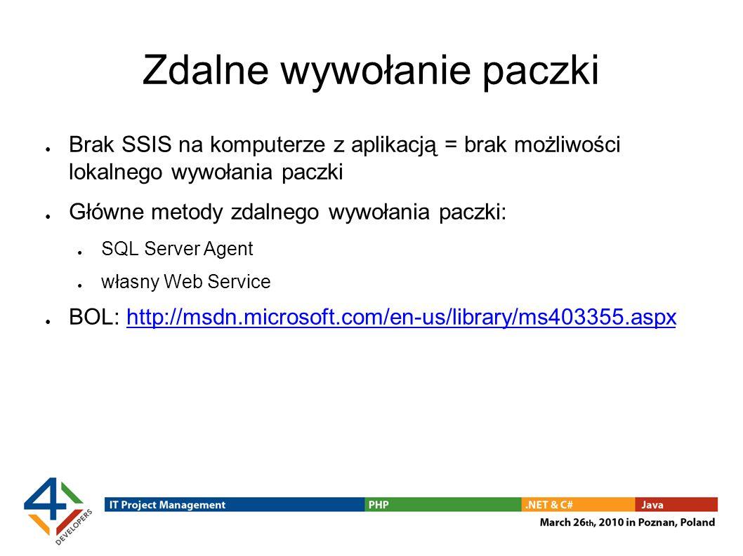 Zdalne wywołanie paczki Brak SSIS na komputerze z aplikacją = brak możliwości lokalnego wywołania paczki Główne metody zdalnego wywołania paczki: SQL Server Agent własny Web Service BOL: http://msdn.microsoft.com/en-us/library/ms403355.aspxhttp://msdn.microsoft.com/en-us/library/ms403355.aspx