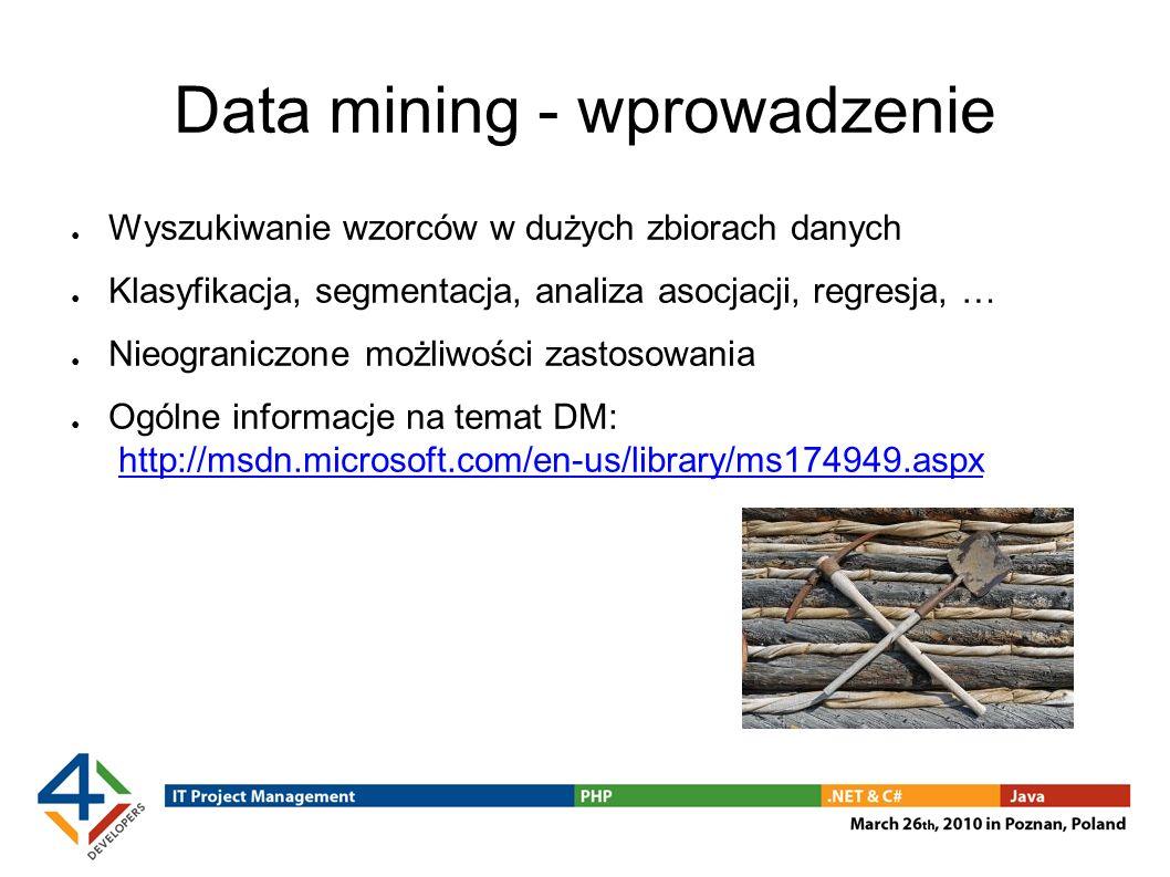 Data mining - wprowadzenie Wyszukiwanie wzorców w dużych zbiorach danych Klasyfikacja, segmentacja, analiza asocjacji, regresja, … Nieograniczone możliwości zastosowania Ogólne informacje na temat DM: http://msdn.microsoft.com/en-us/library/ms174949.aspxhttp://msdn.microsoft.com/en-us/library/ms174949.aspx