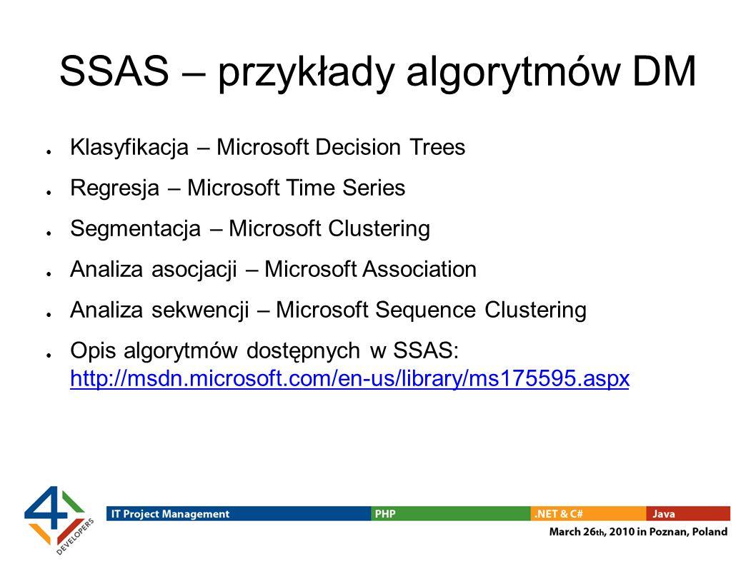 SSAS – przykłady algorytmów DM Klasyfikacja – Microsoft Decision Trees Regresja – Microsoft Time Series Segmentacja – Microsoft Clustering Analiza asocjacji – Microsoft Association Analiza sekwencji – Microsoft Sequence Clustering Opis algorytmów dostępnych w SSAS: http://msdn.microsoft.com/en-us/library/ms175595.aspx http://msdn.microsoft.com/en-us/library/ms175595.aspx