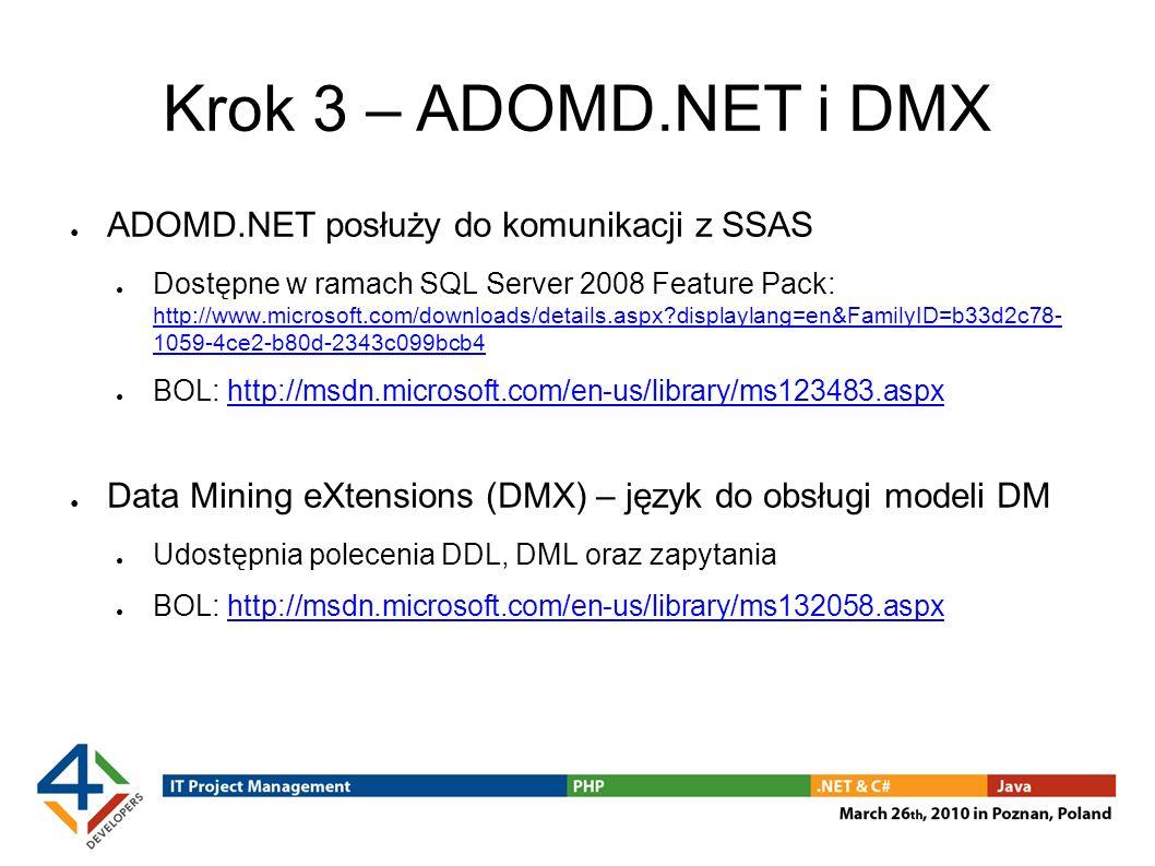 Krok 3 – ADOMD.NET i DMX ADOMD.NET posłuży do komunikacji z SSAS Dostępne w ramach SQL Server 2008 Feature Pack: http://www.microsoft.com/downloads/details.aspx?displaylang=en&FamilyID=b33d2c78- 1059-4ce2-b80d-2343c099bcb4 http://www.microsoft.com/downloads/details.aspx?displaylang=en&FamilyID=b33d2c78- 1059-4ce2-b80d-2343c099bcb4 BOL: http://msdn.microsoft.com/en-us/library/ms123483.aspxhttp://msdn.microsoft.com/en-us/library/ms123483.aspx Data Mining eXtensions (DMX) – język do obsługi modeli DM Udostępnia polecenia DDL, DML oraz zapytania BOL: http://msdn.microsoft.com/en-us/library/ms132058.aspxhttp://msdn.microsoft.com/en-us/library/ms132058.aspx