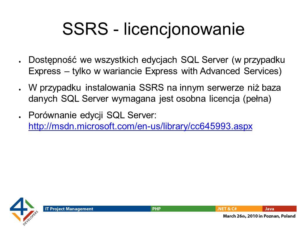 SSRS - licencjonowanie Dostępność we wszystkich edycjach SQL Server (w przypadku Express – tylko w wariancie Express with Advanced Services) W przypadku instalowania SSRS na innym serwerze niż baza danych SQL Server wymagana jest osobna licencja (pełna) Porównanie edycji SQL Server: http://msdn.microsoft.com/en-us/library/cc645993.aspx http://msdn.microsoft.com/en-us/library/cc645993.aspx
