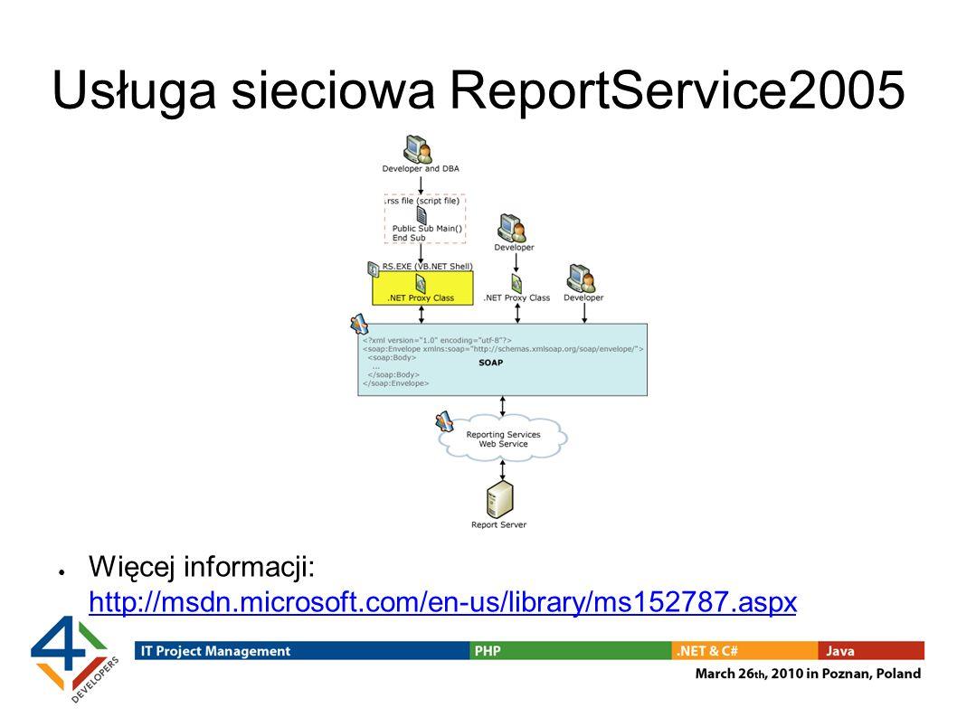 Usługa sieciowa ReportService2005 Więcej informacji: http://msdn.microsoft.com/en-us/library/ms152787.aspx http://msdn.microsoft.com/en-us/library/ms152787.aspx