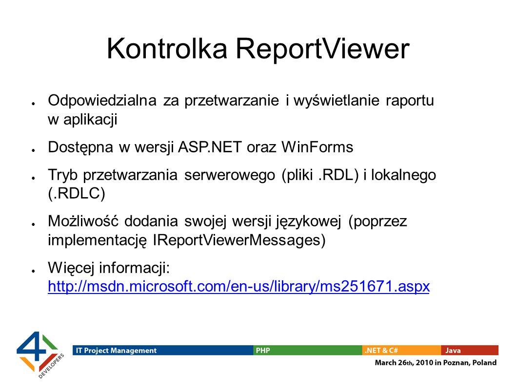 Kontrolka ReportViewer Odpowiedzialna za przetwarzanie i wyświetlanie raportu w aplikacji Dostępna w wersji ASP.NET oraz WinForms Tryb przetwarzania serwerowego (pliki.RDL) i lokalnego (.RDLC) Możliwość dodania swojej wersji językowej (poprzez implementację IReportViewerMessages) Więcej informacji: http://msdn.microsoft.com/en-us/library/ms251671.aspx http://msdn.microsoft.com/en-us/library/ms251671.aspx