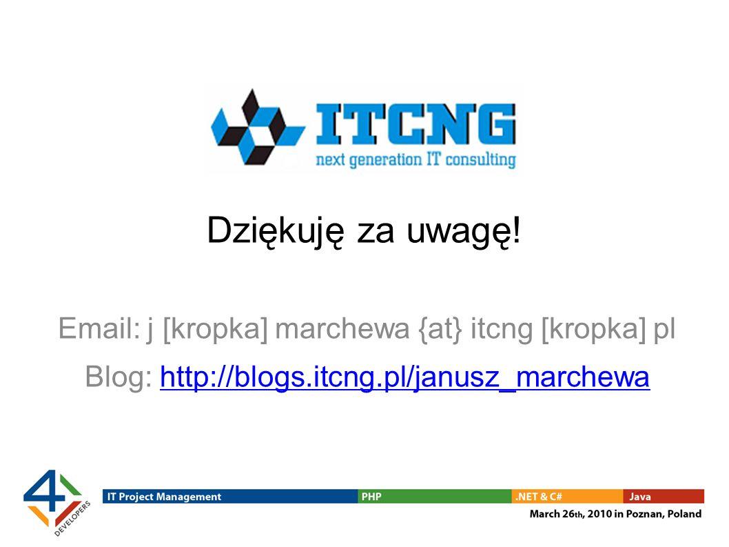 Dziękuję za uwagę! Email: j [kropka] marchewa {at} itcng [kropka] pl Blog: http://blogs.itcng.pl/janusz_marchewahttp://blogs.itcng.pl/janusz_marchewa