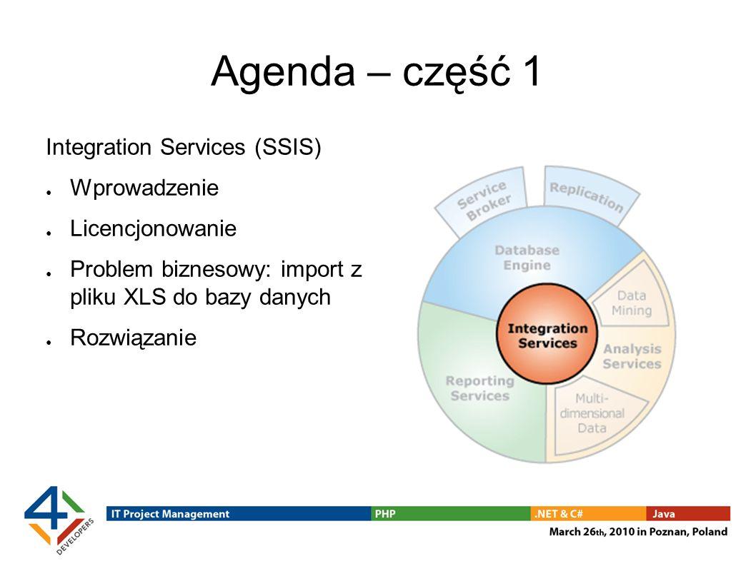 Agenda – część 1 Integration Services (SSIS) Wprowadzenie Licencjonowanie Problem biznesowy: import z pliku XLS do bazy danych Rozwiązanie