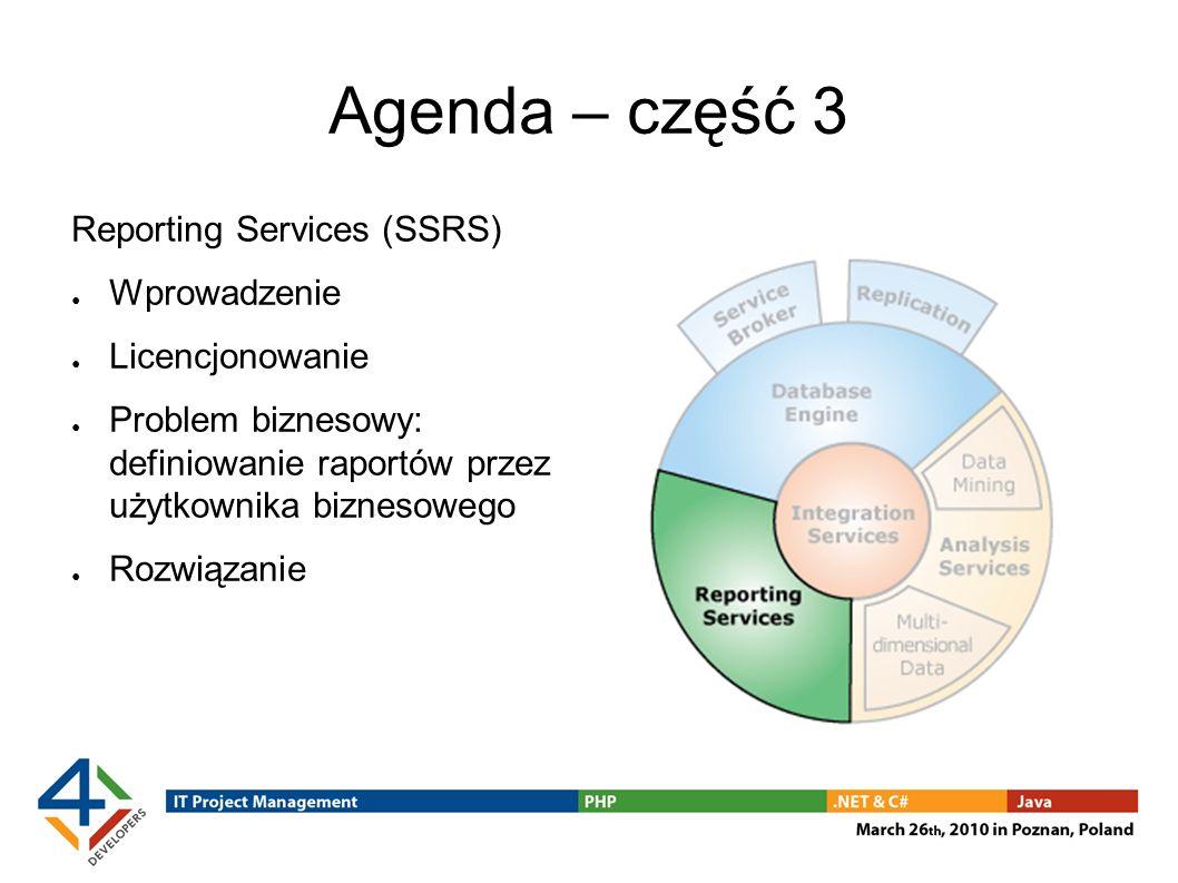 Agenda – część 3 Reporting Services (SSRS) Wprowadzenie Licencjonowanie Problem biznesowy: definiowanie raportów przez użytkownika biznesowego Rozwiąz